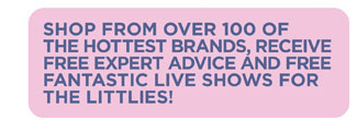 Shop from over 100 of the hottest brands, receive free expert advice and free fantastic live shows for the littlies